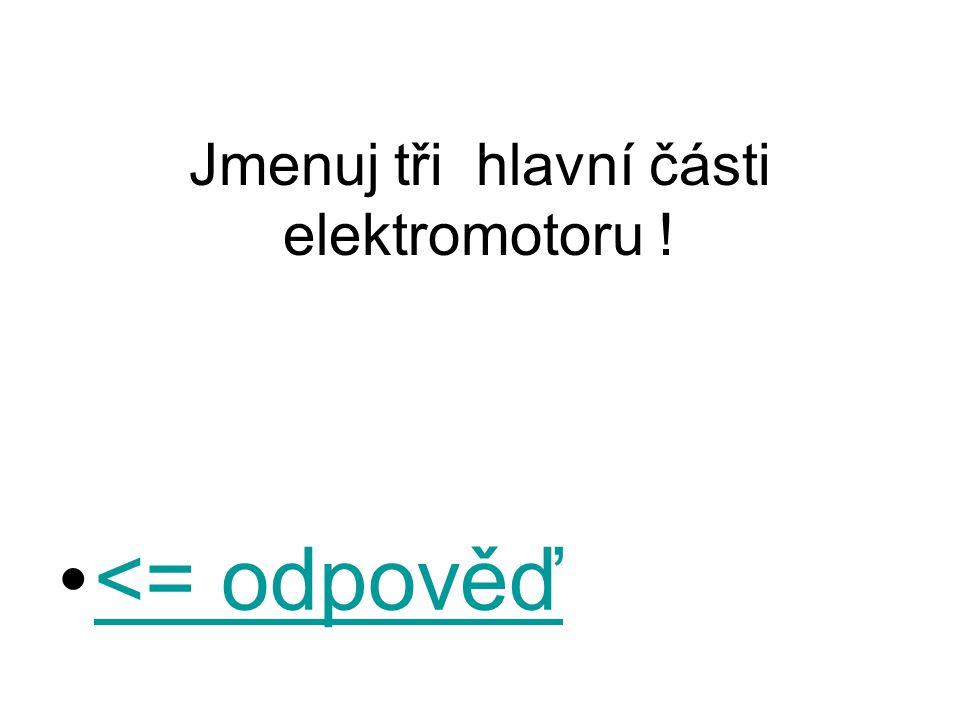 Jmenuj tři hlavní části elektromotoru ! <= odpověď<= odpověď