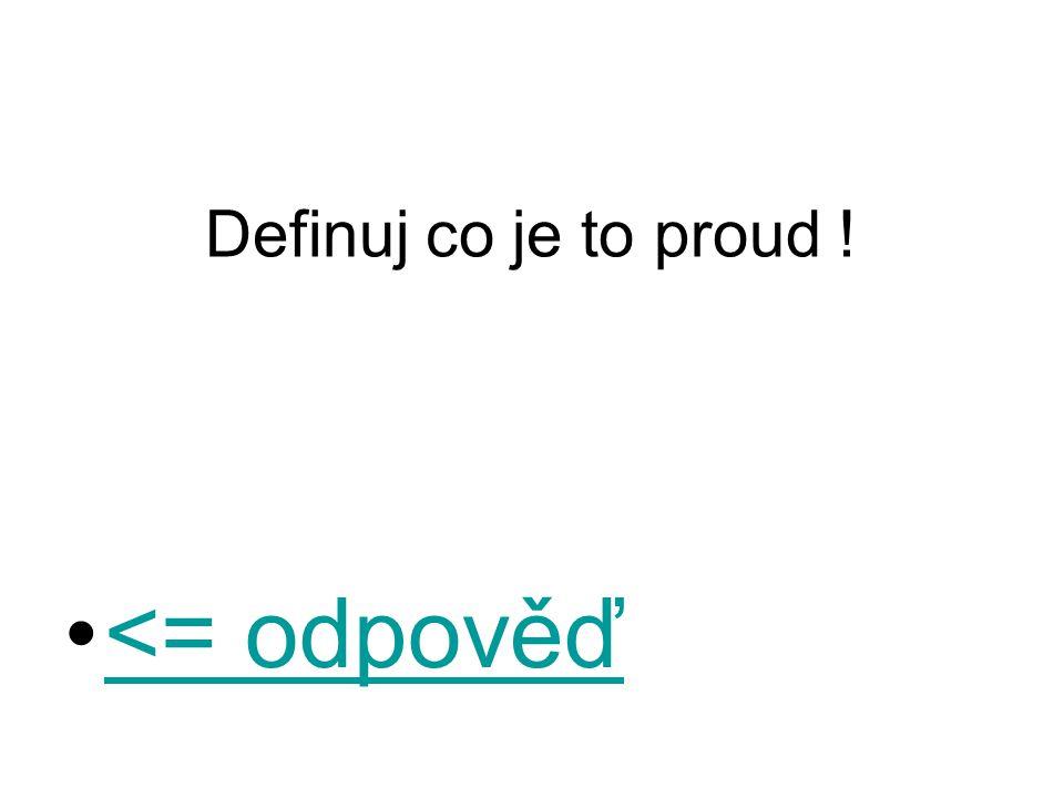 Definuj co je to proud ! <= odpověď<= odpověď