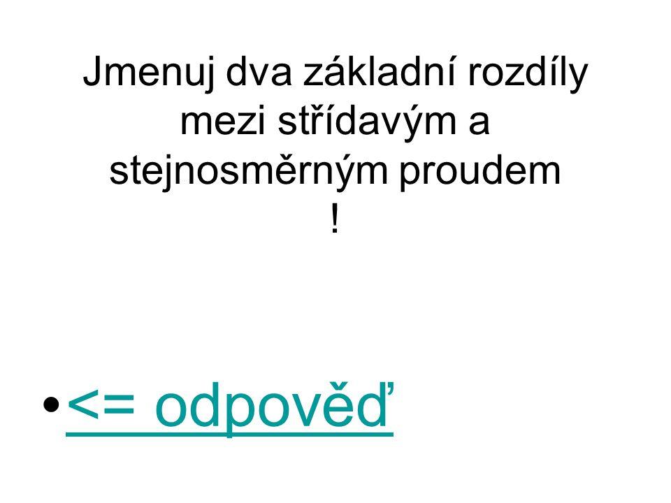 Jmenuj dva základní rozdíly mezi střídavým a stejnosměrným proudem ! <= odpověď<= odpověď