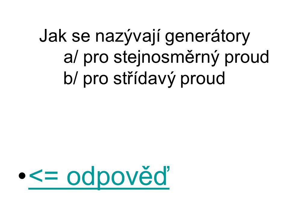 Jak se nazývají generátory a/ pro stejnosměrný proud b/ pro střídavý proud <= odpověď<= odpověď