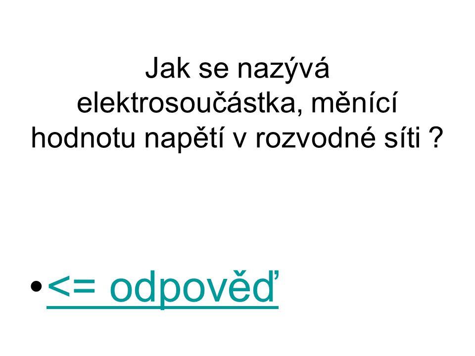 Jak se nazývá elektrosoučástka, měnící hodnotu napětí v rozvodné síti ? <= odpověď<= odpověď