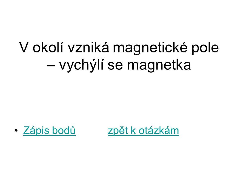 V okolí vzniká magnetické pole – vychýlí se magnetka Zápis bodů zpět k otázkámZápis bodůzpět k otázkám