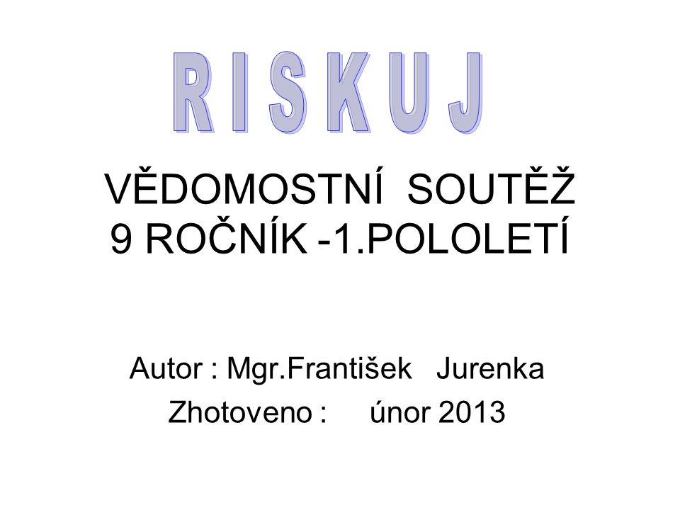 VĚDOMOSTNÍ SOUTĚŽ 9 ROČNÍK -1.POLOLETÍ Autor : Mgr.František Jurenka Zhotoveno : únor 2013
