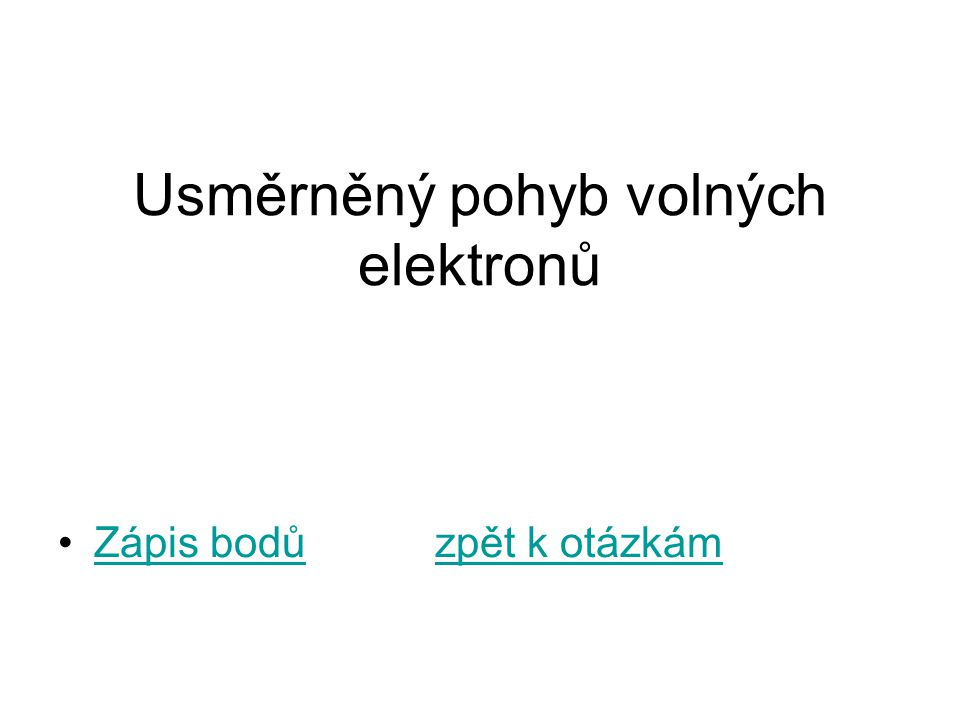 Usměrněný pohyb volných elektronů Zápis bodů zpět k otázkámZápis bodůzpět k otázkám