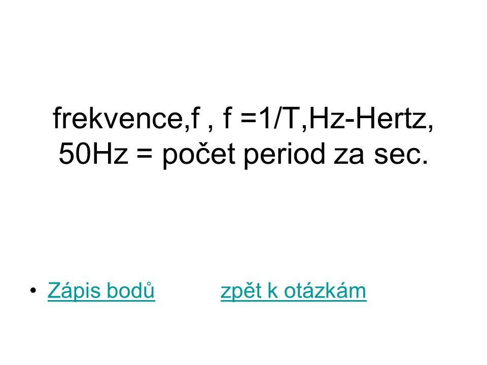frekvence,f, f =1/T,Hz-Hertz, 50Hz = počet period za sec. Zápis bodů zpět k otázkámZápis bodůzpět k otázkám