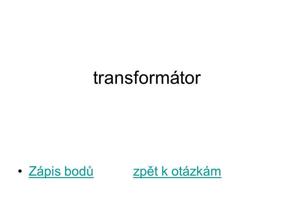 transformátor Zápis bodů zpět k otázkámZápis bodůzpět k otázkám