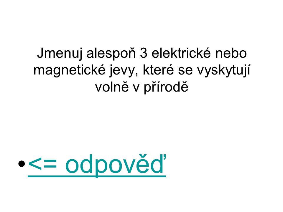 Jmenuj alespoň 3 elektrické nebo magnetické jevy, které se vyskytují volně v přírodě <= odpověď<= odpověď