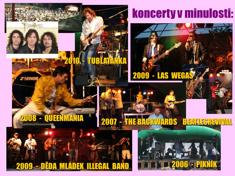 koncerty v minulosti: 2006 - PIKNIK 2009 - DĚDA MLÁDEK ILLEGAL BAND 2009 - LAS WEGAS 2007 - THE BACKWARDS BEATLESREVIVAL 2008 - QUEENMANIA 2010 - TUBLATANKA