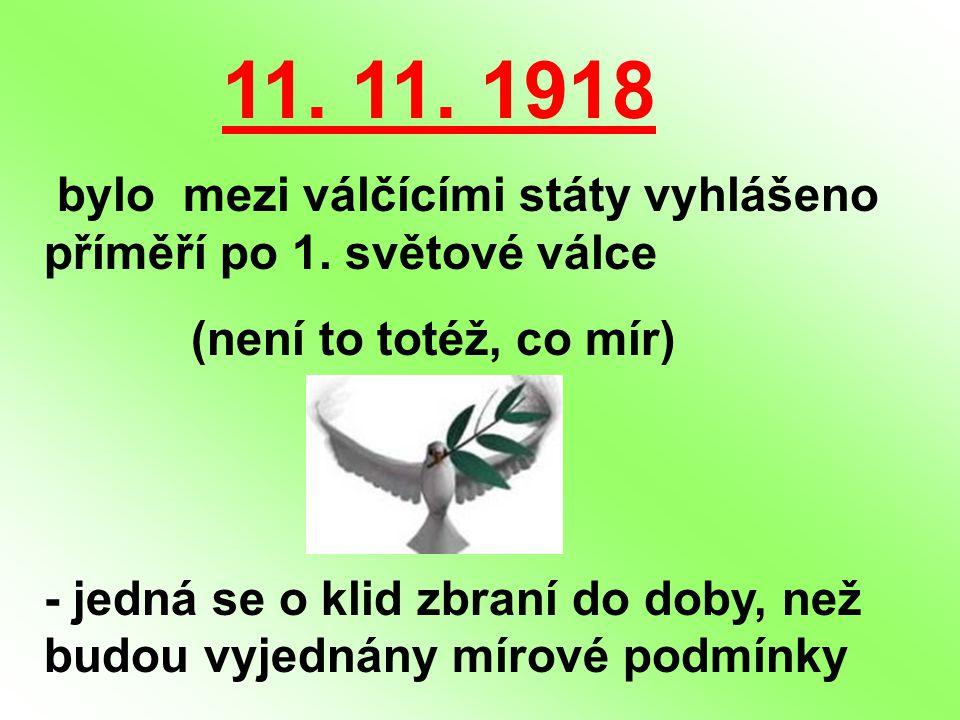11. 11. 1918 bylo mezi válčícími státy vyhlášeno příměří po 1. světové válce (není to totéž, co mír) - jedná se o klid zbraní do doby, než budou vyjed