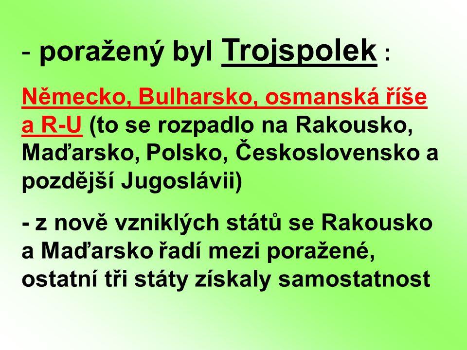 - poražený byl Trojspolek : Německo, Bulharsko, osmanská říše a R-U (to se rozpadlo na Rakousko, Maďarsko, Polsko, Československo a pozdější Jugoslávi