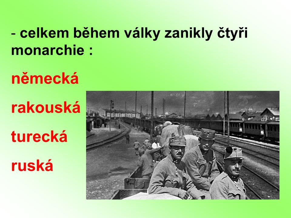 - celkem během války zanikly čtyři monarchie : německá rakouská turecká ruská