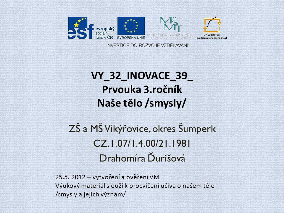 VY_32_INOVACE_39_ Prvouka 3.ročník Naše tělo /smysly/ ZŠ a MŠ Vikýřovice, okres Šumperk CZ.1.07/1.4.00/21.1981 Drahomíra Ďurišová 25.5. 2012 – vytvoře