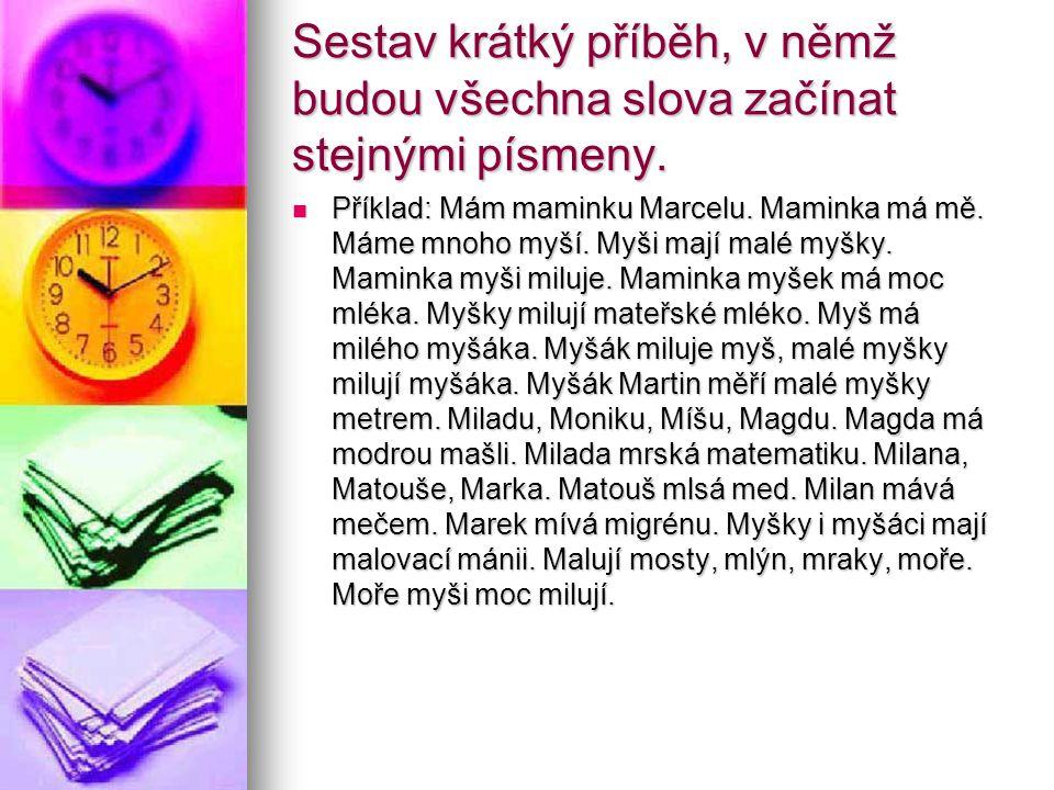Sestav krátký příběh, v němž budou všechna slova začínat stejnými písmeny. Příklad: Mám maminku Marcelu. Maminka má mě. Máme mnoho myší. Myši mají mal