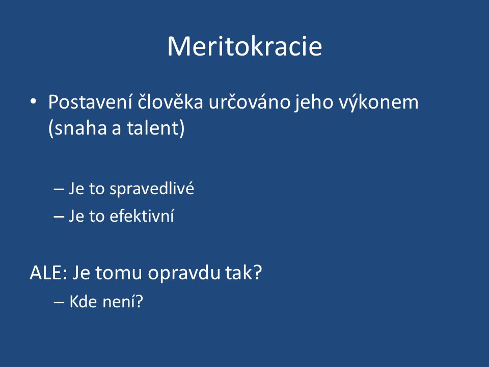Meritokracie Postavení člověka určováno jeho výkonem (snaha a talent) – Je to spravedlivé – Je to efektivní ALE: Je tomu opravdu tak.