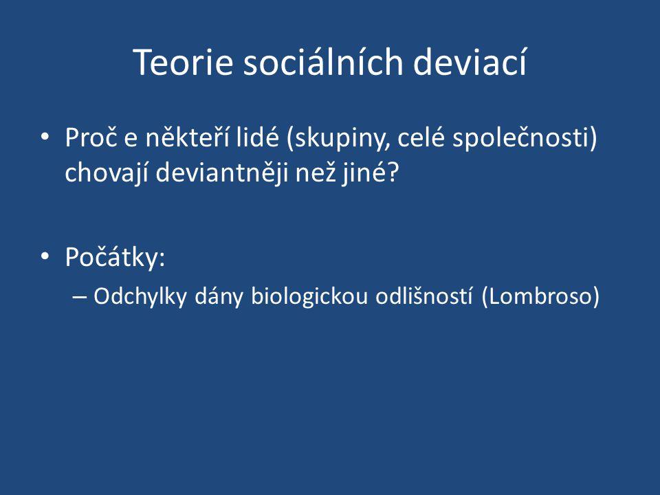 Teorie sociálních deviací Proč e někteří lidé (skupiny, celé společnosti) chovají deviantněji než jiné.