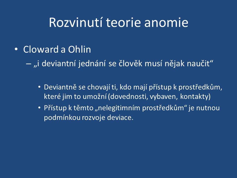 """Rozvinutí teorie anomie Cloward a Ohlin – """"i deviantní jednání se člověk musí nějak naučit Deviantně se chovají ti, kdo mají přístup k prostředkům, které jim to umožní (dovednosti, vybaven, kontakty) Přístup k těmto """"nelegitimním prostředkům je nutnou podmínkou rozvoje deviace."""