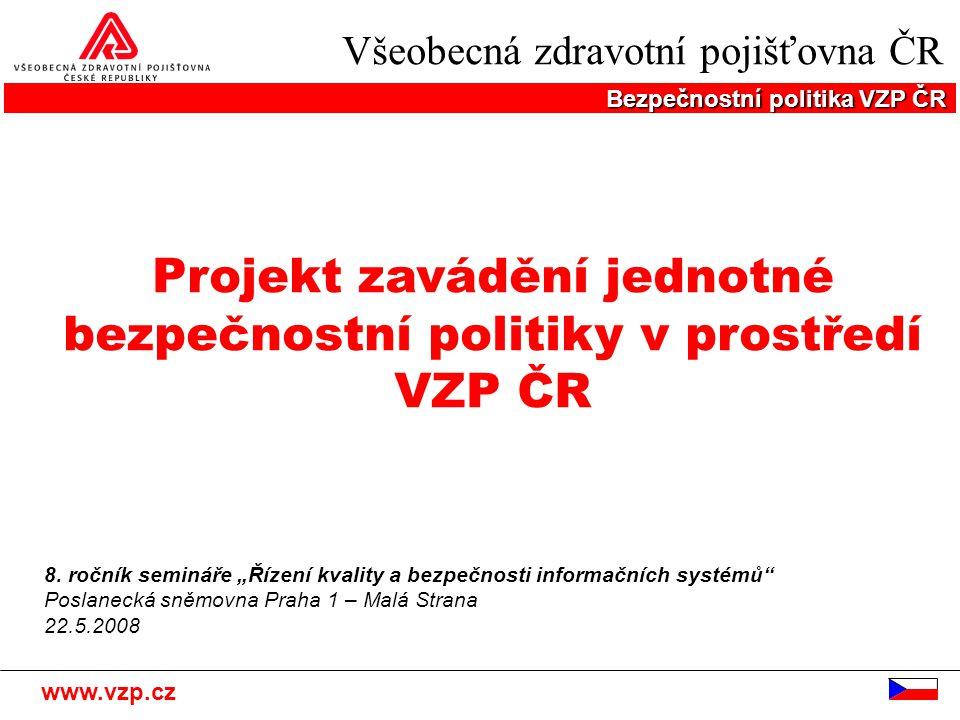 Všeobecná zdravotní pojišťovna ČR Bezpečnostní politika VZP ČR www.vzp.cz Projekt zavádění jednotné bezpečnostní politiky v prostředí VZP ČR 8. ročník