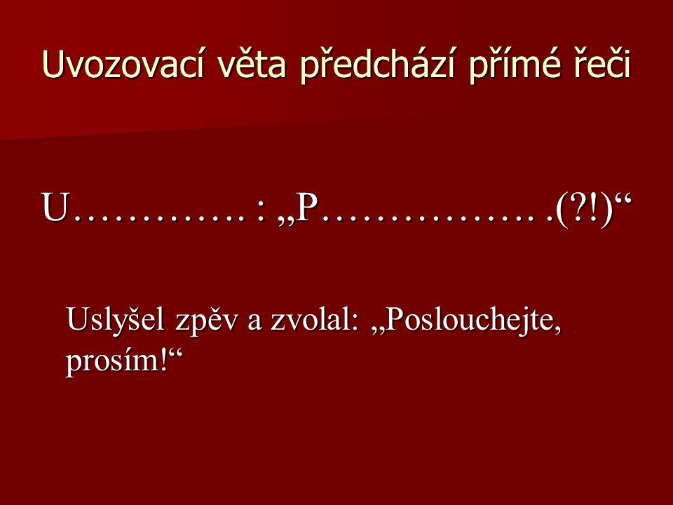 Uvozovací věta předchází přímé řeči U………….