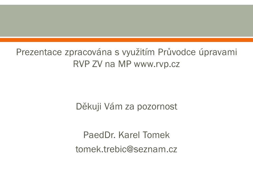 Prezentace zpracována s využitím Průvodce úpravami RVP ZV na MP www.rvp.cz Děkuji Vám za pozornost PaedDr. Karel Tomek tomek.trebic@seznam.cz