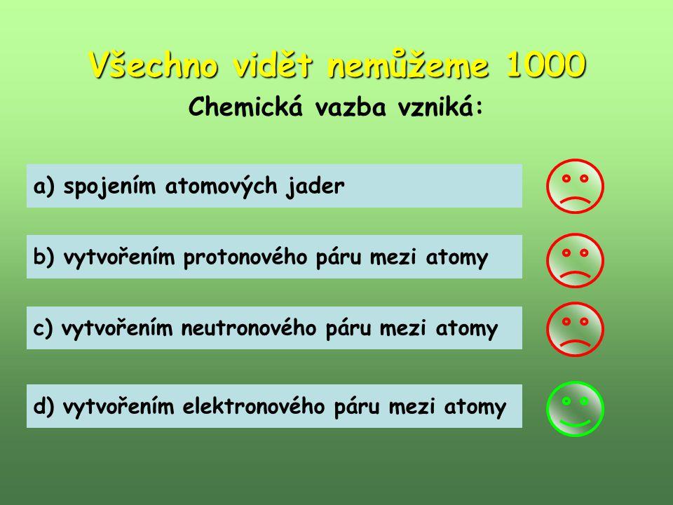 Všechno vidět nemůžeme 1000 Chemická vazba vzniká: a) spojením atomových jader b) vytvořením protonového páru mezi atomy c) vytvořením neutronového pá