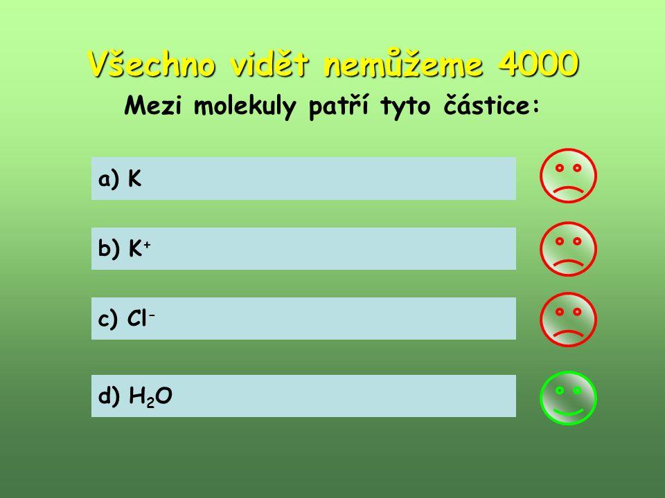 Všechno vidět nemůžeme 4000 Mezi molekuly patří tyto částice: a) K b) K + c) Cl - d) H 2 O