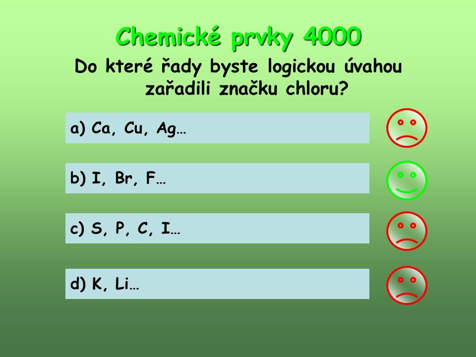 Chemické prvky 4000 Do které řady byste logickou úvahou zařadili značku chloru? a) Ca, Cu, Ag… b) I, Br, F… c) S, P, C, I… d) K, Li…