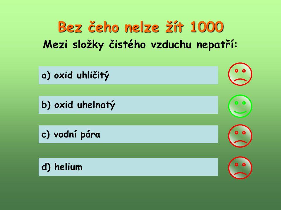 Bez čeho nelze žít 1000 Mezi složky čistého vzduchu nepatří: a) oxid uhličitý b) oxid uhelnatý c) vodní pára d) helium