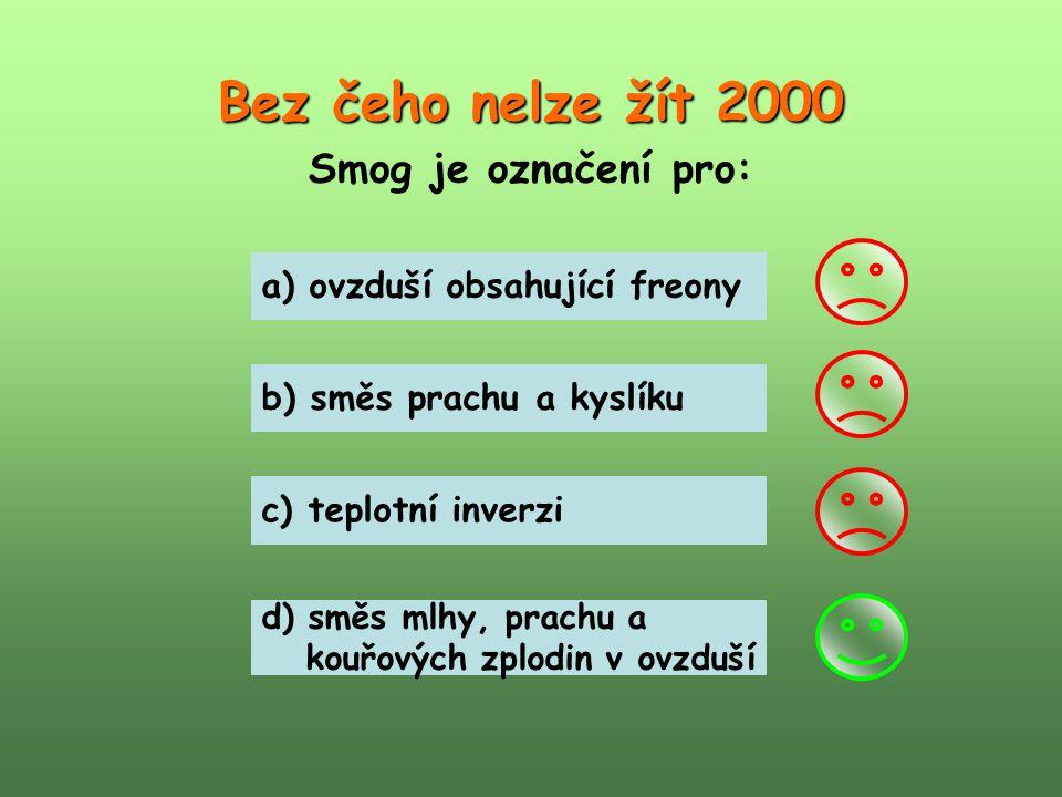 Bez čeho nelze žít 2000 Smog je označení pro: a) ovzduší obsahující freony b) směs prachu a kyslíku c) teplotní inverzi d) směs mlhy, prachu a kouřový