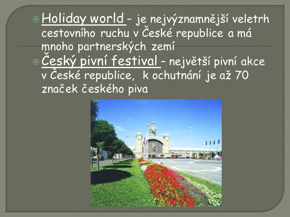  Holiday world - je nejvýznamnější veletrh cestovního ruchu v České republice a má mnoho partnerských zemí  Český pivní festival – největší pivní akce v České republice, k ochutnání je až 70 značek českého piva