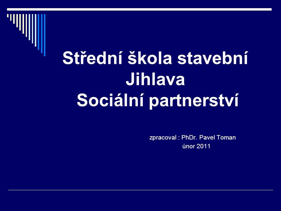 Střední škola stavební Jihlava Sociální partnerství zpracoval : PhDr. Pavel Toman únor 2011
