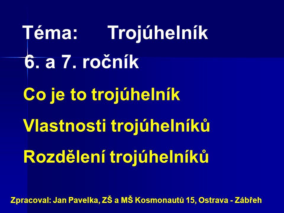 Téma:Trojúhelník Co je to trojúhelník Vlastnosti trojúhelníků Rozdělení trojúhelníků Zpracoval: Jan Pavelka, ZŠ a MŠ Kosmonautů 15, Ostrava - Zábřeh 6