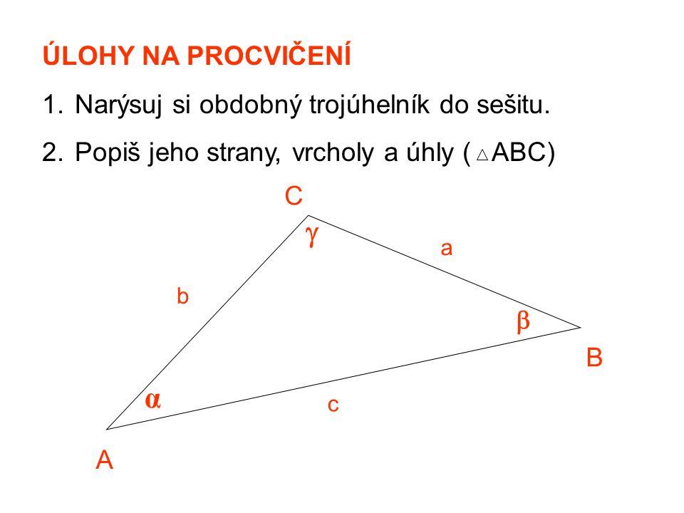 ÚLOHY NA PROCVIČENÍ 1. Narýsuj si obdobný trojúhelník do sešitu. 2. Popiš jeho strany, vrcholy a úhly ( ABC) α A B C c a b  