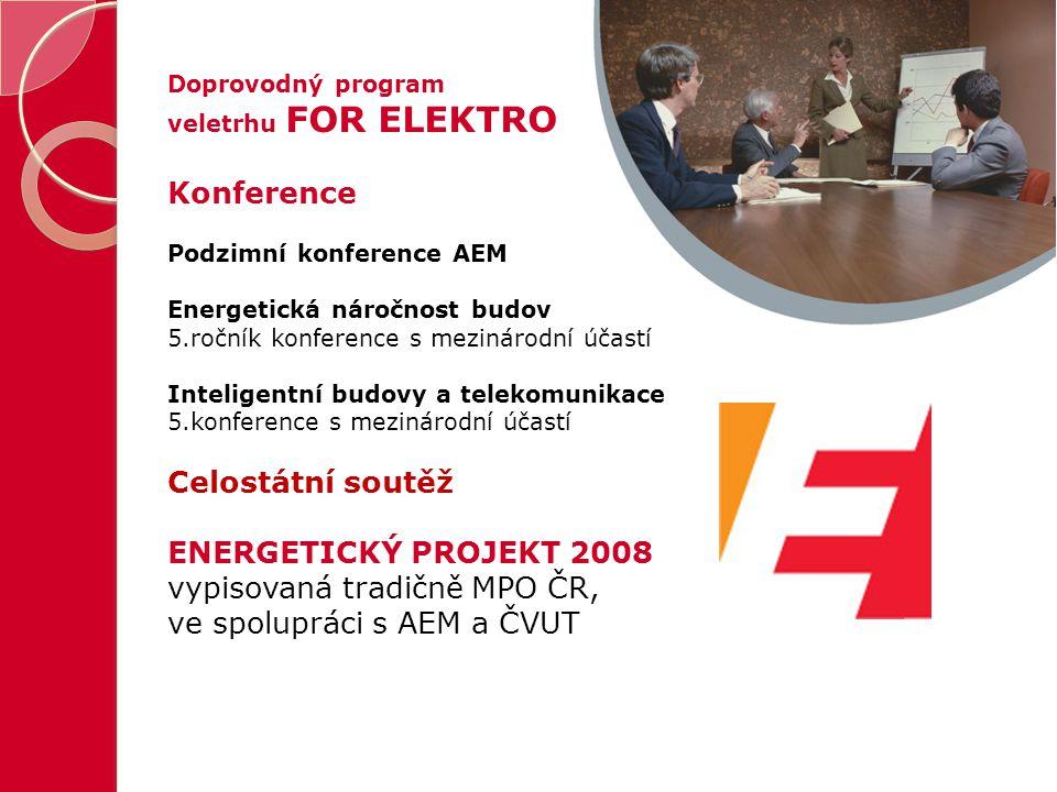 Doprovodný program veletrhu FOR ELEKTRO Konference Podzimní konference AEM Energetická náročnost budov 5.ročník konference s mezinárodní účastí Inteligentní budovy a telekomunikace 5.konference s mezinárodní účastí Celostátní soutěž ENERGETICKÝ PROJEKT 2008 vypisovaná tradičně MPO ČR, ve spolupráci s AEM a ČVUT