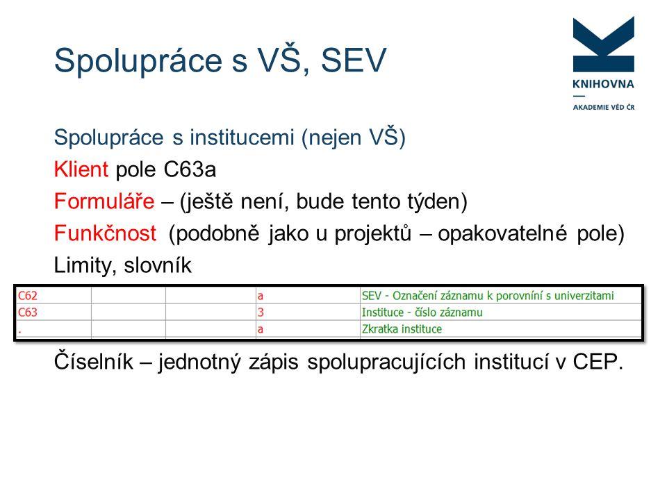 Spolupráce s VŠ, SEV Spolupráce s institucemi (nejen VŠ) Klient pole C63a Formuláře – (ještě není, bude tento týden) Funkčnost (podobně jako u projektů – opakovatelné pole) Limity, slovník Číselník – jednotný zápis spolupracujících institucí v CEP.