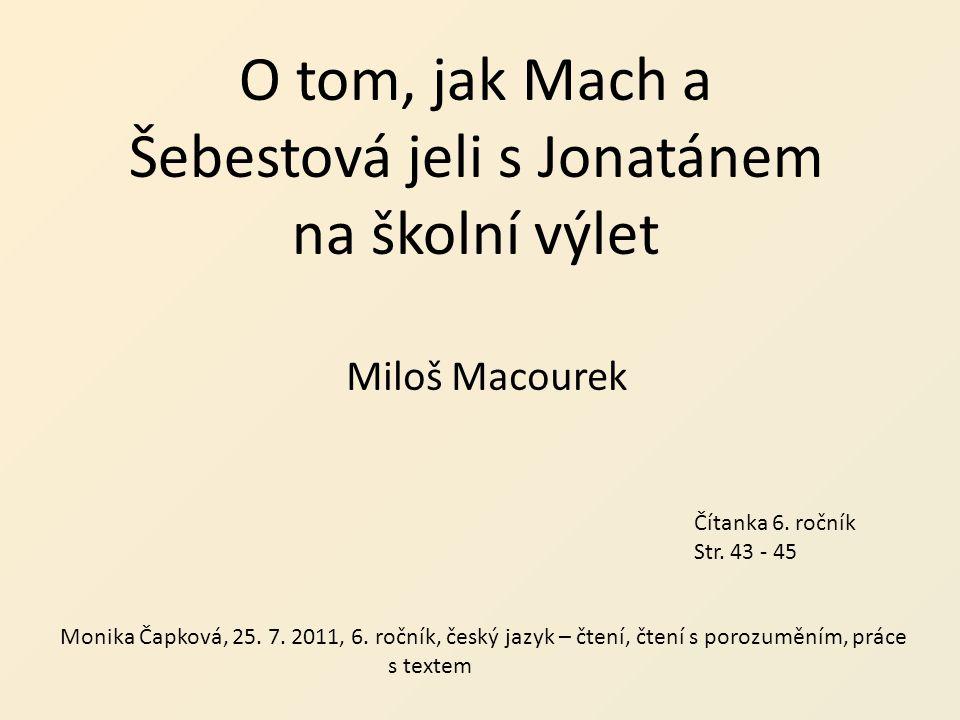 O tom, jak Mach a Šebestová jeli s Jonatánem na školní výlet Miloš Macourek Čítanka 6. ročník Str. 43 - 45 Monika Čapková, 25. 7. 2011, 6. ročník, čes