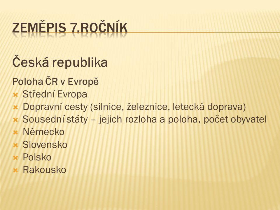 Česká republika Poloha ČR v Evropě  Střední Evropa  Dopravní cesty (silnice, železnice, letecká doprava)  Sousední státy – jejich rozloha a poloha,