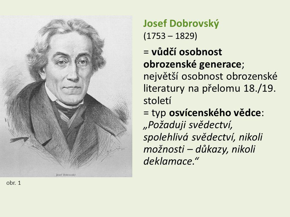 Josef Dobrovský (1753 – 1829) = vůdčí osobnost obrozenské generace; největší osobnost obrozenské literatury na přelomu 18./19.