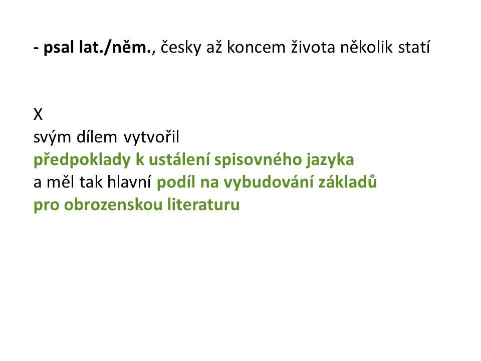 - psal lat./něm., česky až koncem života několik statí X svým dílem vytvořil předpoklady k ustálení spisovného jazyka a měl tak hlavní podíl na vybudování základů pro obrozenskou literaturu