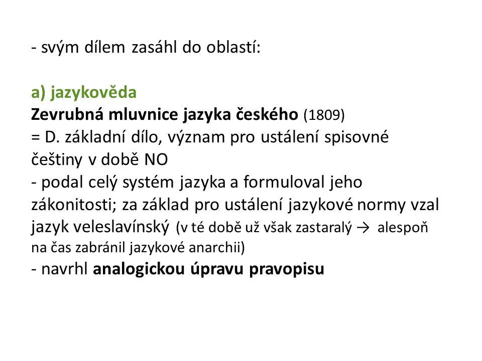 - svým dílem zasáhl do oblastí: a) jazykověda Zevrubná mluvnice jazyka českého (1809) = D.
