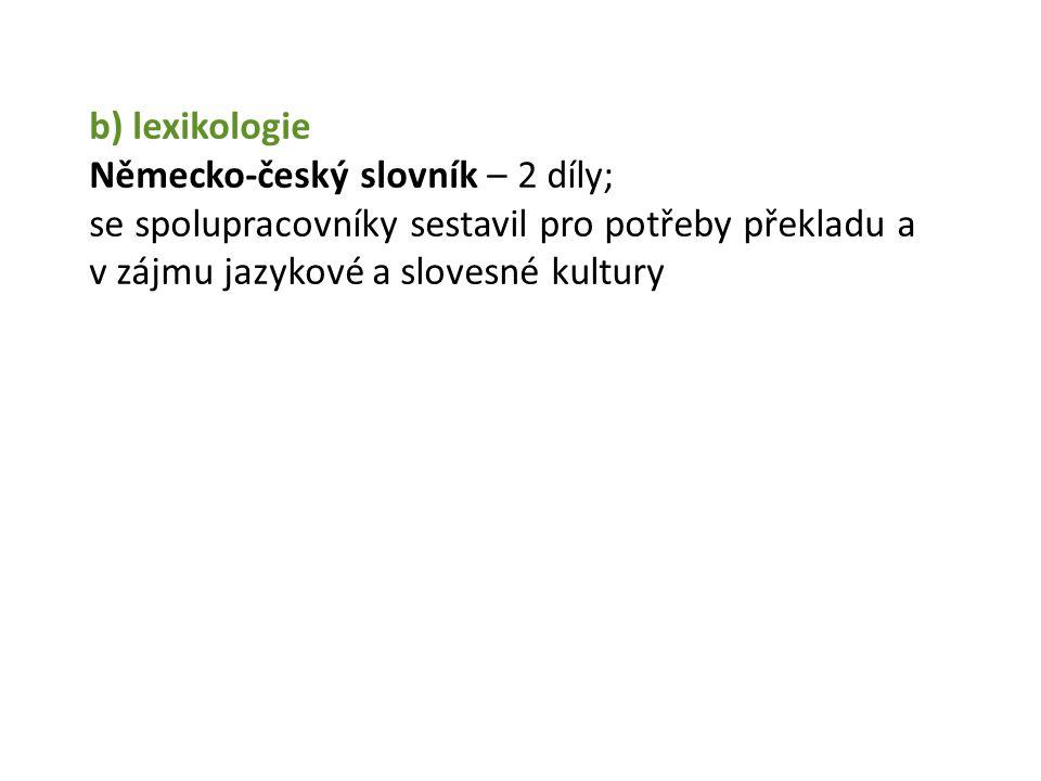 b) lexikologie Německo-český slovník – 2 díly; se spolupracovníky sestavil pro potřeby překladu a v zájmu jazykové a slovesné kultury