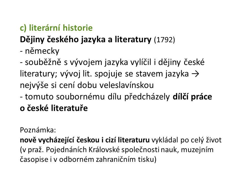 c) literární historie Dějiny českého jazyka a literatury (1792) - německy - souběžně s vývojem jazyka vylíčil i dějiny české literatury; vývoj lit.