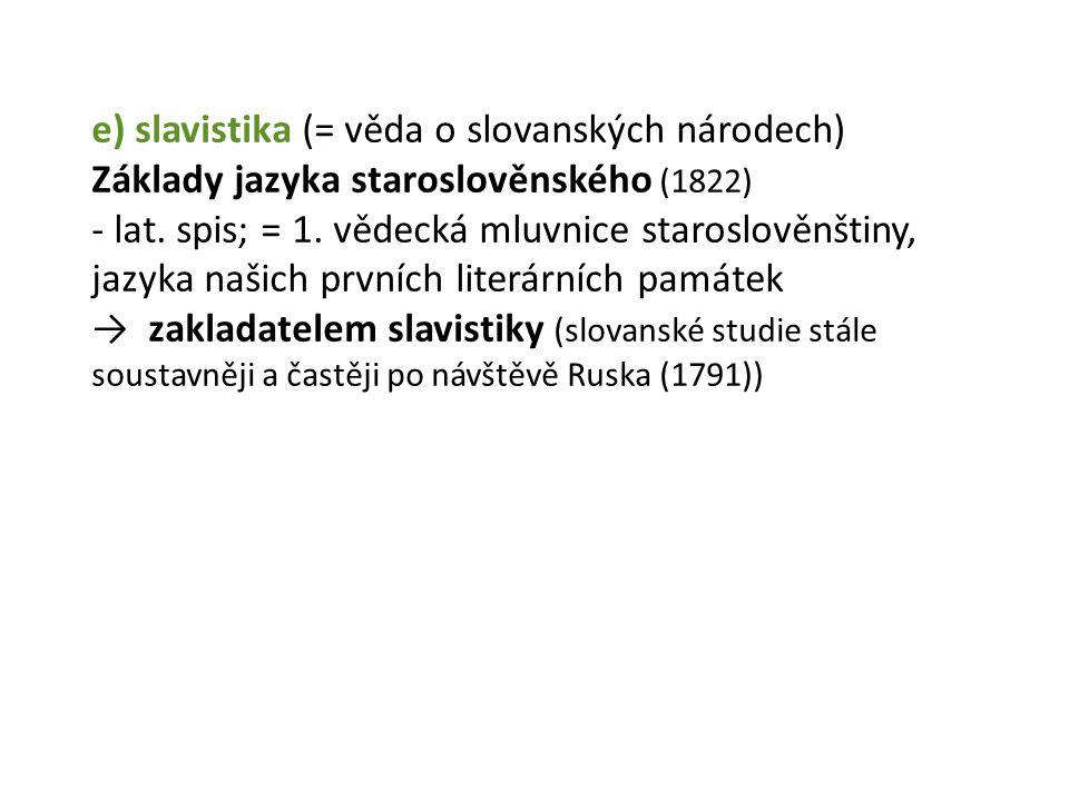 e) slavistika (= věda o slovanských národech) Základy jazyka staroslověnského (1822) - lat.