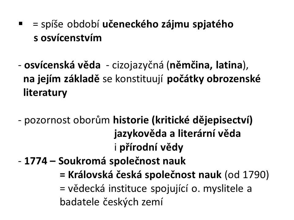  = spíše období učeneckého zájmu spjatého s osvícenstvím - osvícenská věda - cizojazyčná (němčina, latina), na jejím základě se konstituují počátky obrozenské literatury - pozornost oborům historie (kritické dějepisectví) jazykověda a literární věda i přírodní vědy - 1774 – Soukromá společnost nauk = Královská česká společnost nauk (od 1790) = vědecká instituce spojující o.