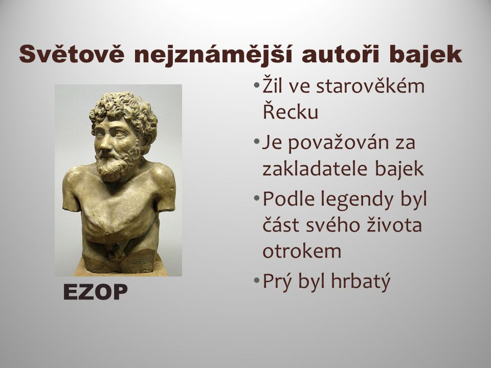 Světově nejznámější autoři bajek Žil ve starověkém Řecku Je považován za zakladatele bajek Podle legendy byl část svého života otrokem Prý byl hrbatý EZOP