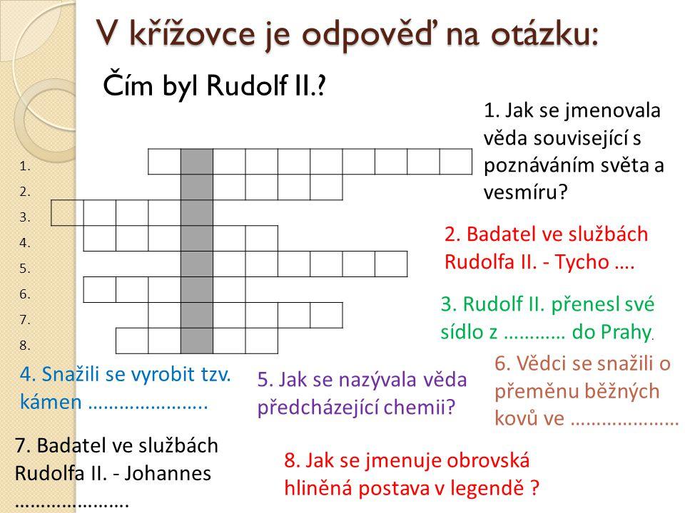 V křížovce je odpověď na otázku: Čím byl Rudolf II.? 1. 2. 3. 4. 5. 6. 7. 8. 1. Jak se jmenovala věda související s poznáváním světa a vesmíru? 2. Bad
