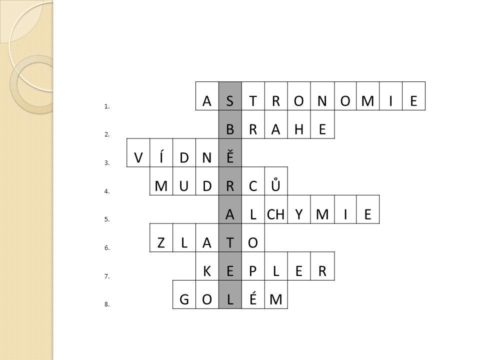 1. ASTRONOMIE 2. BRAHE 3. VÍDNĚ 4. MUDRCŮ 5. ALCHYMIE 6. ZLATO 7. KEPLER 8. GOLÉM