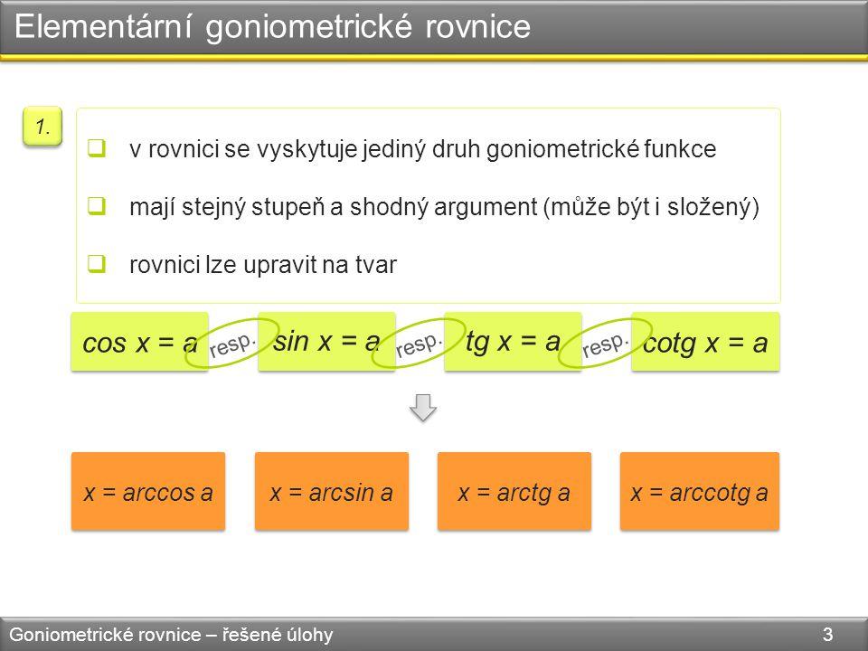 Elementární goniometrické rovnice Goniometrické rovnice – řešené úlohy 3  v rovnici se vyskytuje jediný druh goniometrické funkce  mají stejný stupeň a shodný argument (může být i složený)  rovnici lze upravit na tvar 1.