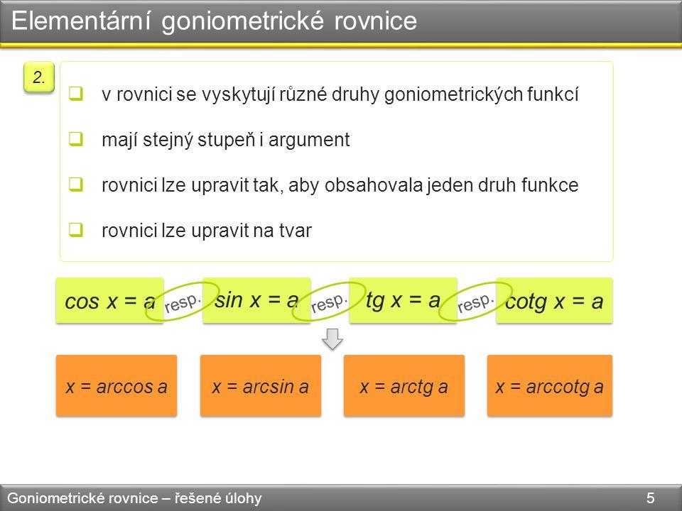 Elementární goniometrické rovnice Goniometrické rovnice – řešené úlohy 5  v rovnici se vyskytují různé druhy goniometrických funkcí  mají stejný stupeň i argument  rovnici lze upravit tak, aby obsahovala jeden druh funkce  rovnici lze upravit na tvar 2.