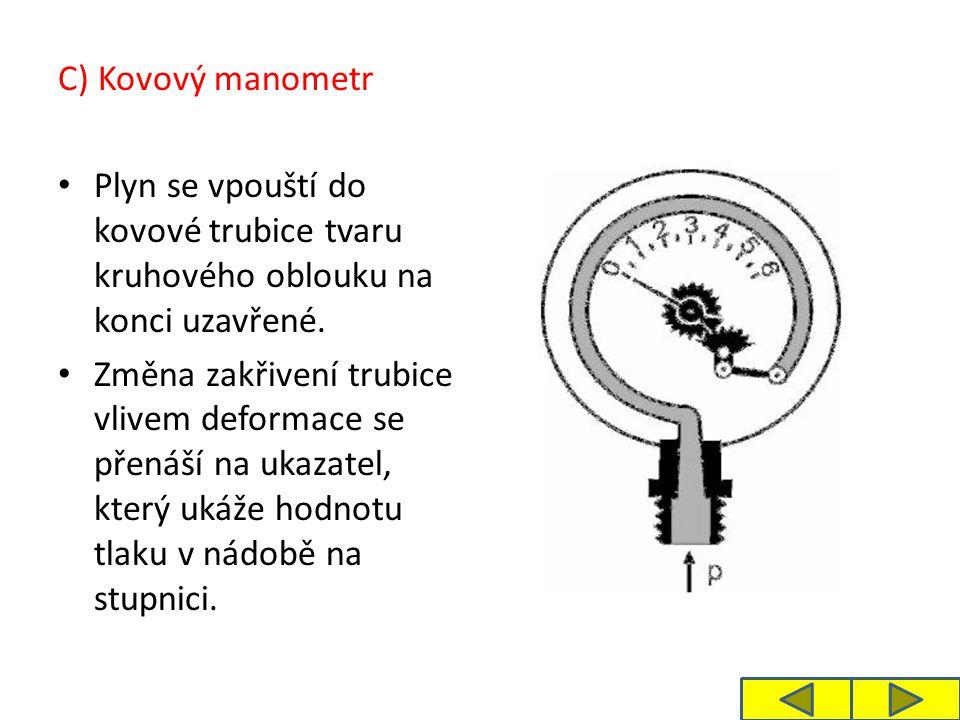 C) Kovový manometr Plyn se vpouští do kovové trubice tvaru kruhového oblouku na konci uzavřené. Změna zakřivení trubice vlivem deformace se přenáší na