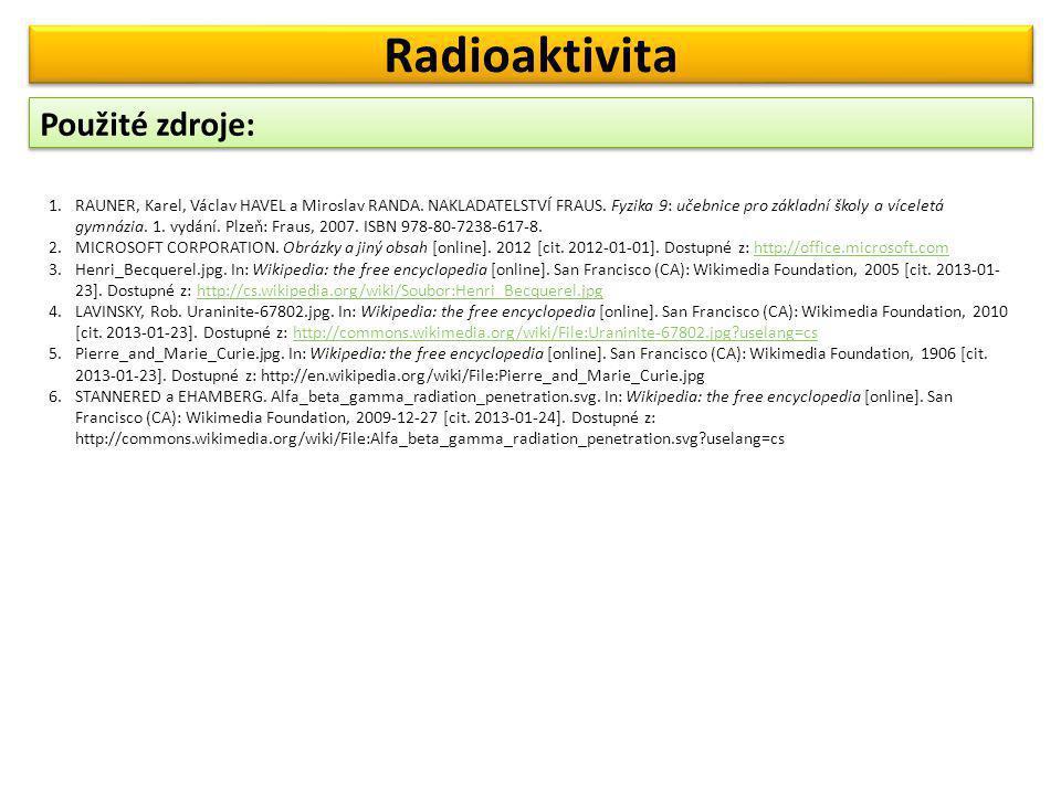 Použité zdroje: Radioaktivita 1.RAUNER, Karel, Václav HAVEL a Miroslav RANDA. NAKLADATELSTVÍ FRAUS. Fyzika 9: učebnice pro základní školy a víceletá g